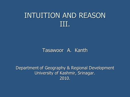 INTUITION AND REASON III. Tasawoor A. Kanth Department of Geography & Regional Development University of Kashmir, Srinagar. 2010.