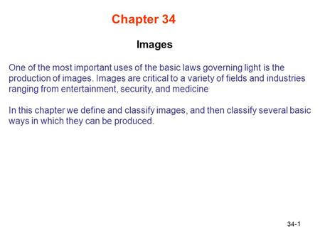 1 Chapter 34 One of the most important uses of the basic laws governing light is the production of images. Images are critical to a variety of fields and.