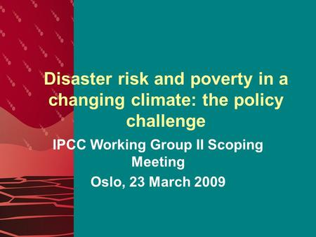 Disaster risk and poverty in a changing climate: the policy challenge IPCC Working Group II Scoping Meeting Oslo, 23 March 2009.
