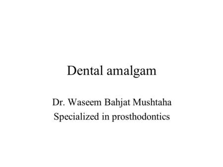 Dental amalgam Dr. Waseem Bahjat Mushtaha Specialized in prosthodontics.