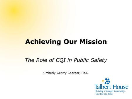 Achieving Our Mission The Role of CQI in Public Safety Kimberly Gentry Sperber, Ph.D.