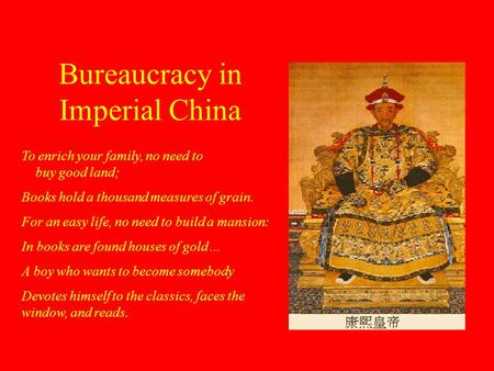 Bureaucracy in Imperial China To enrich your family, no need to buy good land; Books hold a thousand measures of grain. For an easy life, no need to build.