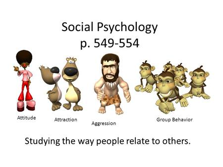 Social Psychology p. 549-554 Studying the way people relate to others. Attitude Attraction Aggression Group Behavior.