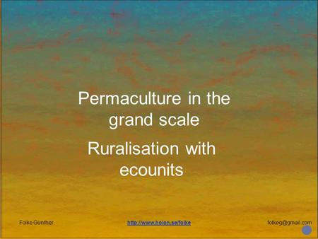 Folke Güntherhttp://www.holon.se/folke Permaculture in the grand scale Ruralisation with ecounits.