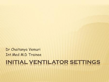 Dr Chaitanya Vemuri Int.Med M.D Trainee.  The choice of ventilator settings – guided by clearly defined therapeutic end points.  In most of cases :