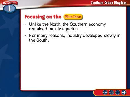 Section 1-Guide to Reading 1 Unlike the North, the Southern economy remained mainly agrarian. For many reasons, industry developed slowly in the South.