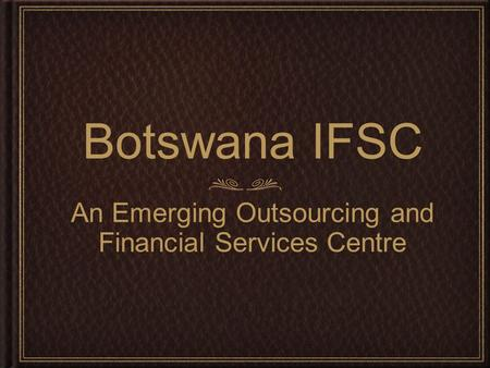 Botswana IFSC An Emerging Outsourcing and Financial Services Centre.