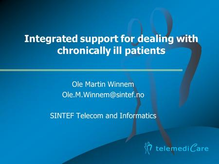 Integrated support for dealing with chronically ill patients Ole Martin Winnem SINTEF Telecom and Informatics.