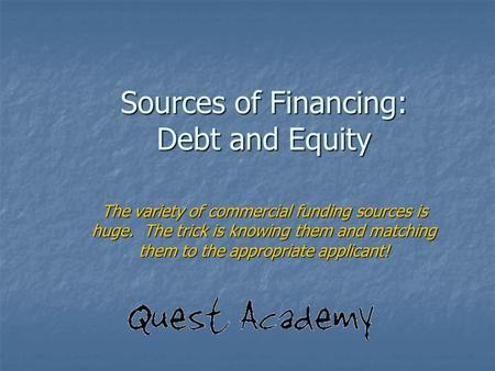 Sources of Financing: Debt and Equity The variety of commercial funding sources is huge. The trick is knowing them and matching them to the appropriate.