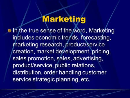 Marketing In the true sense of the word, Marketing includes economic trends, forecasting, marketing research, product/service creation, market development,