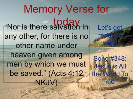 "Memory Verse for today ""Nor is there salvation in any other, for there is no other name under heaven given among men by which we must be saved."" (Acts."