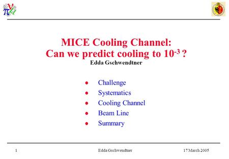 17 March 2005Edda Gschwendtner1 MICE Cooling Channel: Can we predict cooling to 10 -3 ? Edda Gschwendtner Challenge Systematics Cooling Channel Beam Line.