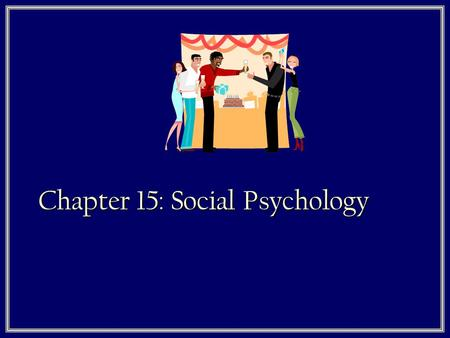 Chapter 15: Social Psychology. What is Social Psychology?  Social psychology is the study of…
