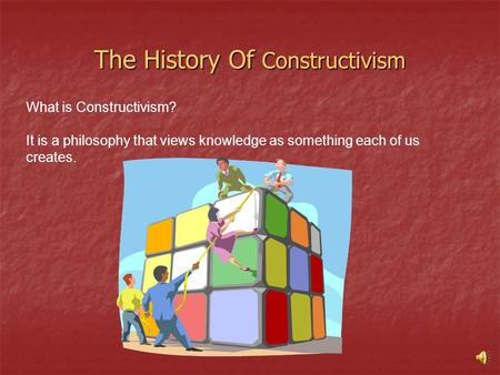 The History Of Constructivism What is Constructivism? It is a philosophy that views knowledge as something each of us creates.