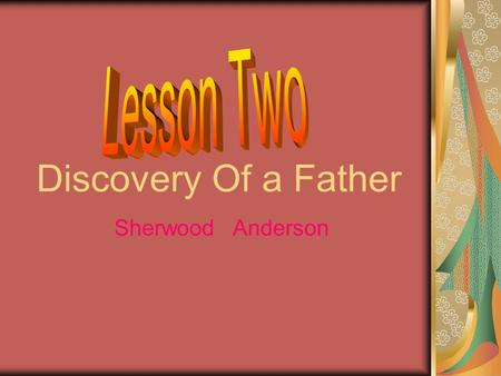 Discovery Of a Father Sherwood Anderson. Discussions: 1) Do you agree that fathers often want their children to be what themselves cannot be? 2) What.