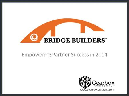 Www.GearboxConsulting.com Empowering Partner Success in 2014.