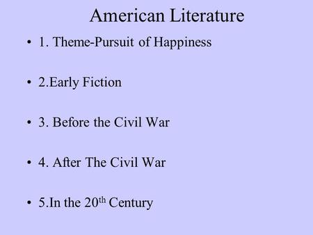 American Literature 1. Theme-Pursuit of Happiness 2.Early Fiction 3. Before the Civil War 4. After The Civil War 5.In the 20 th Century.