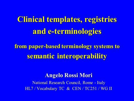 Clinical templates, registries and e-terminologies from paper-based terminology systems to semantic interoperability Angelo Rossi Mori National Research.