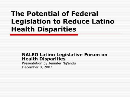 The Potential of Federal Legislation to Reduce Latino Health Disparities NALEO Latino Legislative Forum on Health Disparities Presentation by Jennifer.