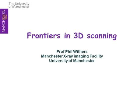 Frontiers in 3D scanning Prof Phil Withers Manchester X-ray imaging Facility University of Manchester.