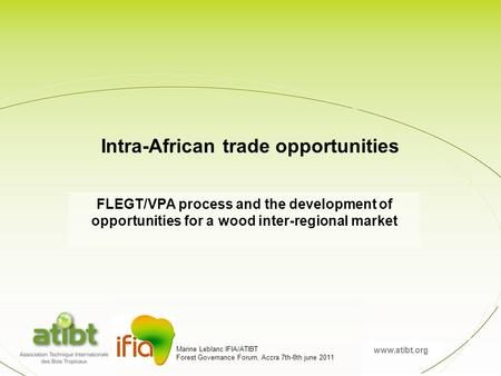 Www.atibt.org Marine Leblanc IFIA/ATIBT Forest Governance Forum, Accra 7th-8th june 2011 FLEGT/VPA process and the development of opportunities for a wood.