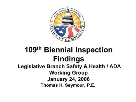 109 th Biennial Inspection Findings Legislative Branch Safety & Health / ADA Working Group January 24, 2006 Thomas H. Seymour, P.E.
