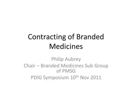 Contracting of Branded Medicines Philip Aubrey Chair – Branded Medicines Sub Group of PMSG PDIG Symposium 10 th Nov 2011.