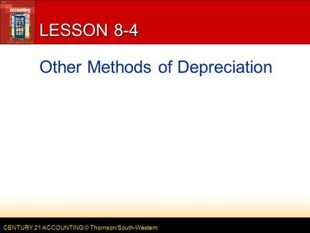CENTURY 21 ACCOUNTING © Thomson/South-Western LESSON 8-4 Other Methods of Depreciation.