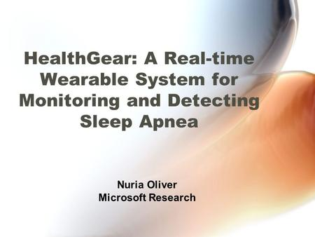 HealthGear: A Real-time Wearable System for Monitoring and Detecting Sleep Apnea Nuria Oliver Microsoft Research.