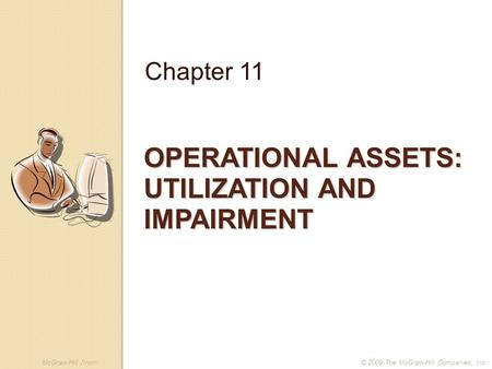McGraw-Hill /Irwin© 2009 The McGraw-Hill Companies, Inc. OPERATIONAL ASSETS: UTILIZATION AND IMPAIRMENT Chapter 11.
