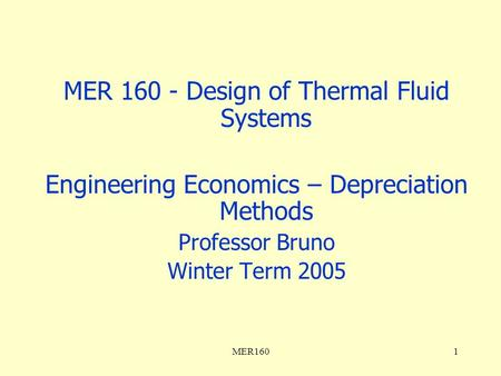 MER1601 MER 160 - Design of Thermal Fluid Systems Engineering Economics – Depreciation Methods Professor Bruno Winter Term 2005.