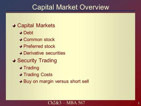 1 1 Ch2&3 – MBA 567 Capital Market Overview Capital Markets Debt Common stock Preferred stock Derivative securities Security Trading Trading Trading Costs.