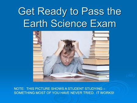 Get Ready to Pass the Earth Science Exam NOTE: THIS PICTURE SHOWS A STUDENT STUDYING – SOMETHING MOST OF YOU HAVE NEVER TRIED. IT WORKS!