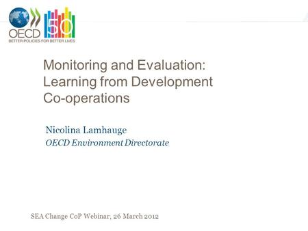 Monitoring and Evaluation: Learning from Development Co-operations Nicolina Lamhauge OECD Environment Directorate SEA Change CoP Webinar, 26 March 2012.