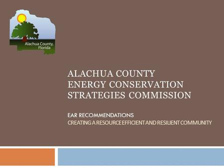 ALACHUA COUNTY ENERGY CONSERVATION STRATEGIES COMMISSION EAR RECOMMENDATIONS CREATING A RESOURCE EFFICIENT AND RESILIENT COMMUNITY.