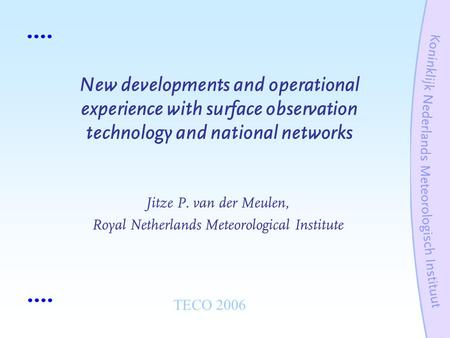 New developments and operational experience with surface observation technology and national networks Jitze P. van der Meulen, Royal Netherlands Meteorological.