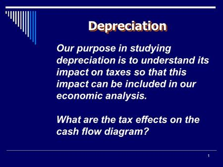 1 DepreciationDepreciation Our purpose in studying depreciation is to understand its impact on taxes so that this impact can be included in our economic.