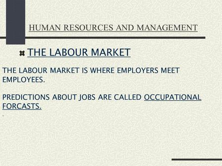 HUMAN RESOURCES AND MANAGEMENT THE LABOUR MARKET THE LABOUR MARKET IS WHERE EMPLOYERS MEET EMPLOYEES. PREDICTIONS ABOUT JOBS ARE CALLED OCCUPATIONAL FORCASTS.