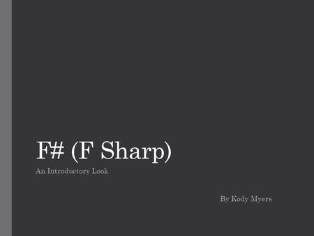 "F# (F Sharp) An Introductory Look By Kody Myers. History ""Mathematicians stand on each others' shoulders and computer scientists stand on each others'"