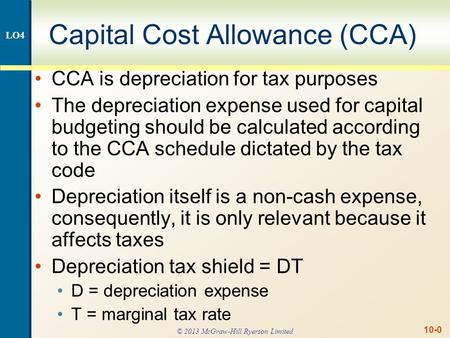 10-0 Capital Cost Allowance (CCA) CCA is depreciation for tax purposes The depreciation expense used for capital budgeting should be calculated according.