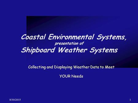 8/30/20151 Coastal Environmental Systems, presentation of Shipboard Weather Systems Collecting and Displaying Weather Data to Meet YOUR Needs.