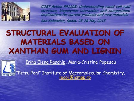 "STRUCTURAL EVALUATION OF MATERIALS BASED ON XANTHAN GUM AND LIGNIN Irina Elena Raschip, Maria-Cristina Popescu ""Petru Poni"" Institute of Macromolecular."