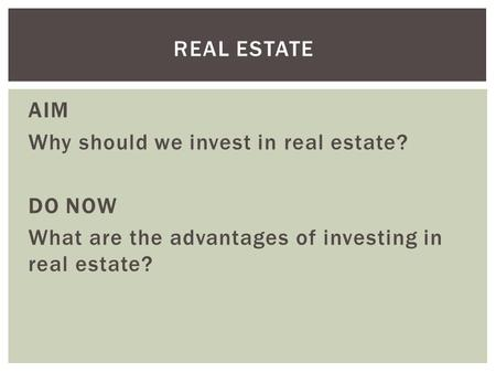 AIM Why should we invest in real estate? DO NOW What are the advantages of investing in real estate? REAL ESTATE.