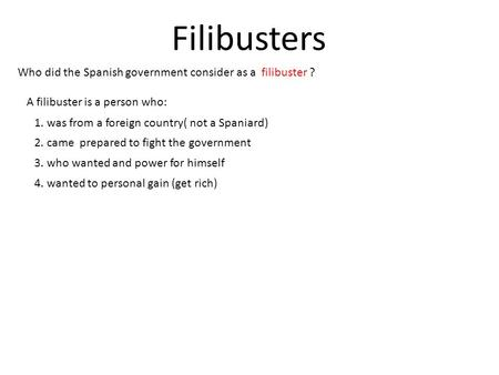 Filibusters Who did the Spanish government consider as a filibuster ? A filibuster is a person who: 1. was from a foreign country( not a Spaniard) 2. came.