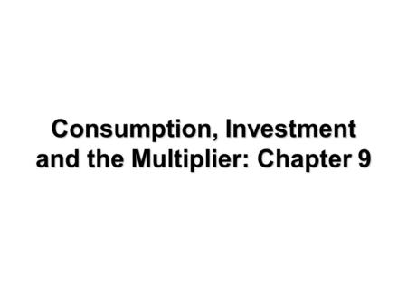 Consumption, Investment and the Multiplier: Chapter 9.