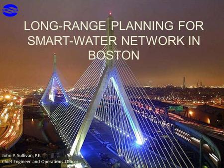 LONG-RANGE PLANNING FOR SMART-WATER NETWORK IN BOSTON APRIL 17,2015 John P. Sullivan, P.E. Chief Engineer and Operations Officer.