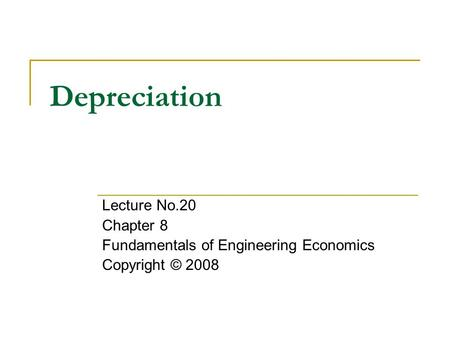 Depreciation Lecture No.20 Chapter 8 Fundamentals of Engineering Economics Copyright © 2008.