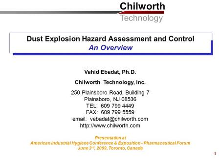 Chilworth Technology 1 Dust Explosion Hazard Assessment and Control An Overview Vahid Ebadat, Ph.D. Chilworth Technology, Inc. 250 Plainsboro Road, Building.