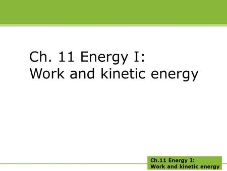 Ch.11 Energy I: Work and kinetic energy Ch. 11 Energy I: Work and kinetic energy.