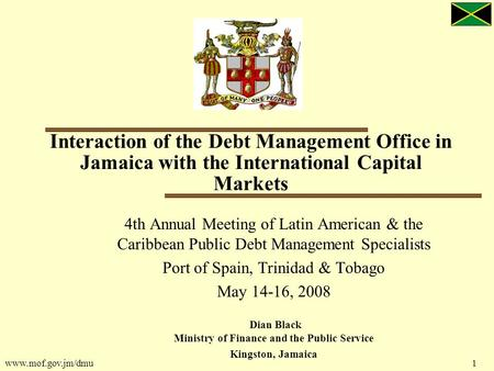 Www.mof.gov.jm/dmu 1 Interaction of the Debt Management Office in Jamaica with the International Capital Markets 4th Annual Meeting of Latin American &
